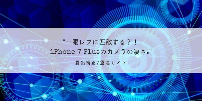 一眼レフに匹敵する?!iPhone 7 Plusのカメラの凄さ