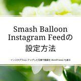 インスタグラムにアップした写真や動画を WordPressにも表示/Smash Balloon Instagram Feedの設定方法